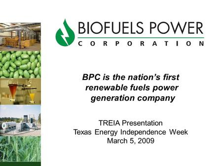 BPC is the nation's first renewable fuels power generation company TREIA Presentation Texas Energy Independence Week March 5, 2009.