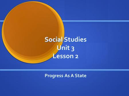 Social Studies Unit 3 Lesson 2 Progress As A State.
