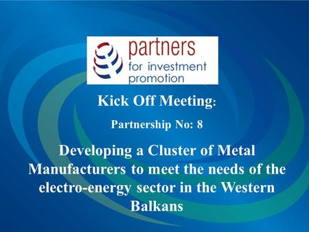 Kick Off Meeting : Partnership No: 8 Developing a Cluster of Metal Manufacturers to meet the needs of the electro-energy sector in the Western Balkans.