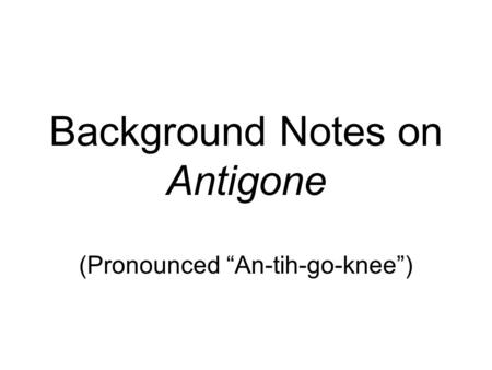 "Background Notes on Antigone (Pronounced ""An-tih-go-knee"")"