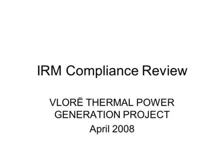 IRM Compliance Review VLORË THERMAL POWER GENERATION PROJECT April 2008.