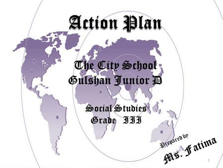 1 Action Plan Prepared by The City School Gulshan Junior D Social Studies Grade III Ms. Fatima.
