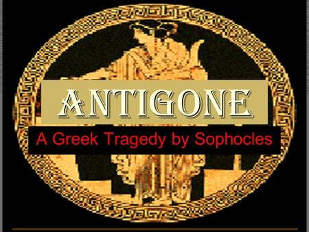 Antigone A Greek Tragedy by Sophocles. The etymology of the word tragedy is tragos+ode, which means the hymn of goats. Tragoi (the goats) were the.