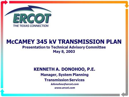 McCAMEY 345 kV TRANSMISSION PLAN Presentation to Technical Advisory Committee May 8, 2003 KENNETH A. DONOHOO, P.E. Manager, System Planning Transmission.