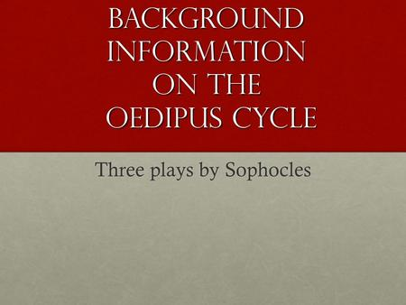 Background Information on the Oedipus Cycle Three plays by Sophocles.