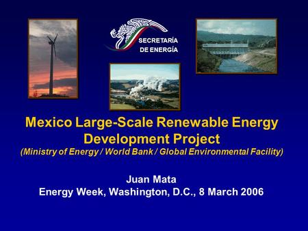 Mexico Large-Scale Renewable Energy Development Project (Ministry of Energy / World Bank / Global Environmental Facility) SECRETARÍA DE ENERGÍA Juan Mata.