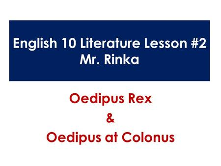 English 10 Literature Lesson #2 Mr. Rinka Oedipus Rex & Oedipus at Colonus.