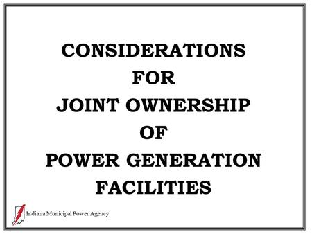 Indiana Municipal Power Agency CONSIDERATIONS FOR JOINT OWNERSHIP OF POWER GENERATION FACILITIES.