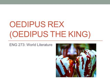 OEDIPUS REX (OEDIPUS THE KING) ENG 273: World Literature.