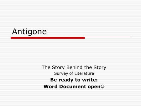 Antigone The Story Behind the Story Survey of Literature Be ready to write: Word Document open.