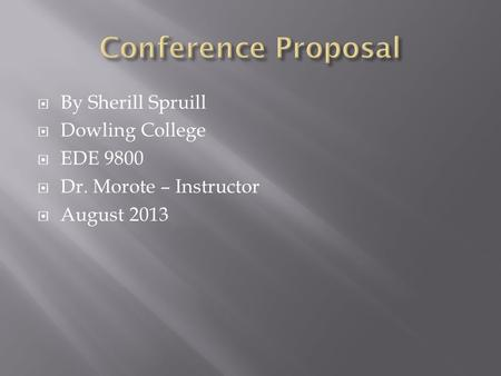  By Sherill Spruill  Dowling College  EDE 9800  Dr. Morote – Instructor  August 2013.