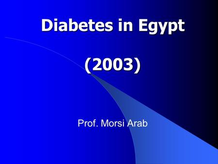 Diabetes in Egypt (2003) Prof. Morsi Arab.