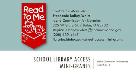 SCHOOL LIBRARY ACCESS MINI-GRANTS Idaho Commission for Libraries August 2015 Contact for More Info: Stephanie Bailey-White Idaho Commission for Libraries.