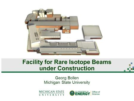 Georg Bollen Michigan State University Facility for Rare Isotope Beams under Construction.