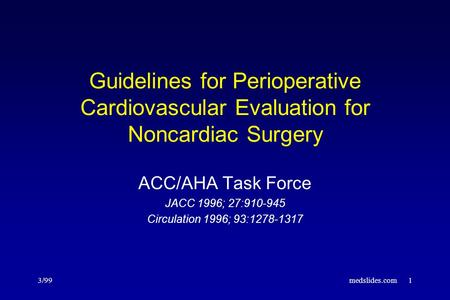3/99medslides.com1 Guidelines for Perioperative Cardiovascular Evaluation for Noncardiac Surgery ACC/AHA Task Force JACC 1996; 27:910-945 Circulation 1996;