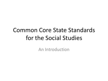 Common Core State Standards for the Social Studies An Introduction.