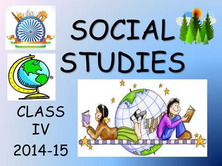 SOCIAL STUDIES CLASS IV 2014-15. OBJECTIVES 1 To train children to be observant and understand the social and cultural environment. 2 To develop the.