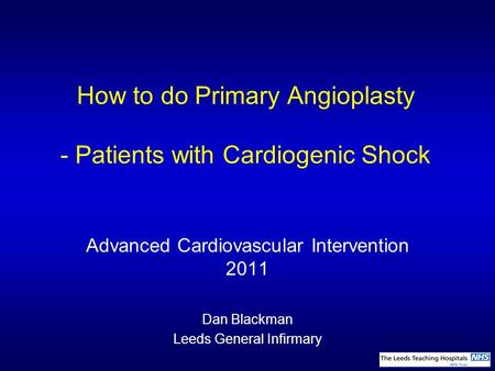 How to do Primary Angioplasty - Patients with Cardiogenic Shock Advanced Cardiovascular Intervention 2011 Dan Blackman Leeds General Infirmary.