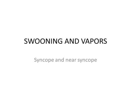 SWOONING AND VAPORS Syncope and near syncope. Syncope accounts for 3% ER visits Syncope/pre-syncope symptoms are due to a reduction in cerebral perfusion,