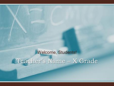 Welcome, Students! Teacher's Name – X Grade. Welcome to x grade! I will introduce you to x grade and our classroom.I will introduce you to x grade and.