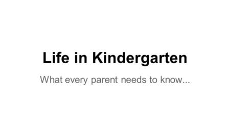Life in Kindergarten What every parent needs to know...