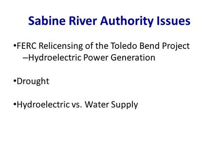 FERC Relicensing of the Toledo Bend Project – Hydroelectric Power Generation Drought Hydroelectric vs. Water Supply Sabine River Authority Issues.
