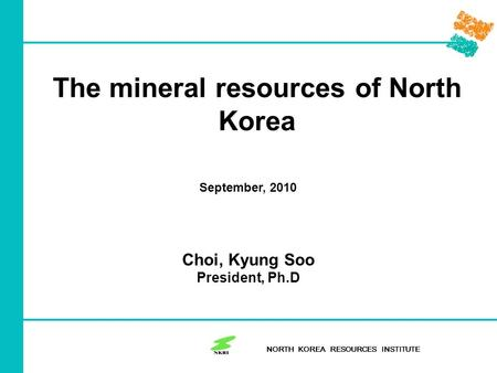 The mineral resources of North Korea NORTH KOREA RESOURCES INSTITUTE September, 2010 Choi, Kyung Soo President, Ph.D.