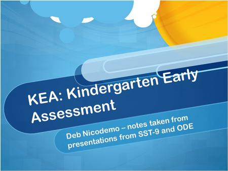 KEA: Kindergarten Early Assessment Deb Nicodemo – notes taken from presentations from SST-9 and ODE.
