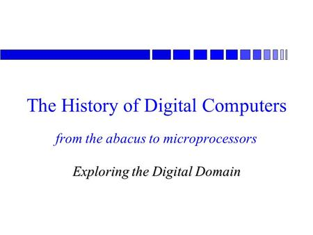 From the abacus to microprocessors Exploring the Digital Domain The History of Digital Computers.