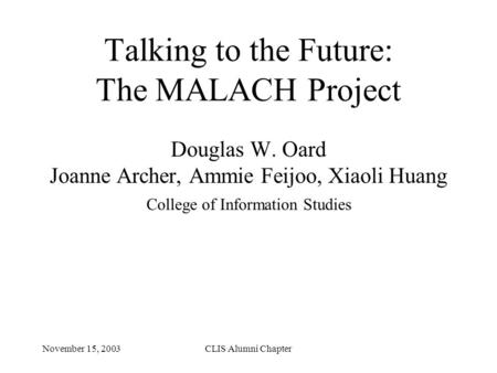 November 15, 2003CLIS Alumni Chapter Talking to the Future: The MALACH Project Douglas W. Oard Joanne Archer, Ammie Feijoo, Xiaoli Huang College of Information.