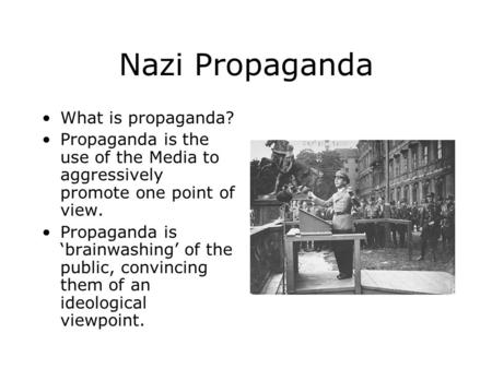 Nazi Propaganda What is propaganda? Propaganda is the use of the Media to aggressively promote one point of view. Propaganda is 'brainwashing' of the public,