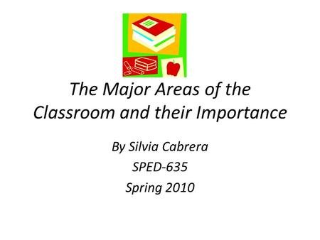 The Major Areas of the Classroom and their Importance By Silvia Cabrera SPED-635 Spring 2010.