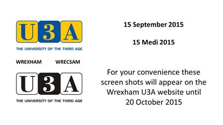 15 September 2015 15 Medi 2015 For your convenience these screen shots will appear on the Wrexham U3A website until 20 October 2015 WREXHAM WRECSAM.