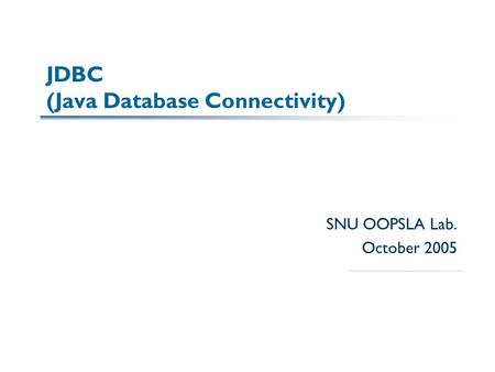 JDBC (Java Database Connectivity) SNU OOPSLA Lab. October 2005.