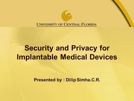 Security and Privacy for Implantable Medical Devices Presented by : Dilip Simha.C.R.