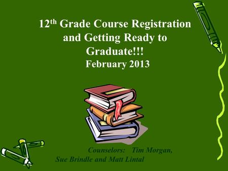 12 th Grade Course Registration and Getting Ready to Graduate!!! February 2013 Counselors: Tim Morgan, Sue Brindle and Matt Lintal.