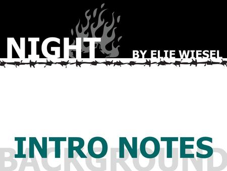 BACKGROUND INTRO NOTES NIGHT BY ELIE WIESEL. This presentation will:  Introduce you to the events and importance of World War II  Familiarize you with.