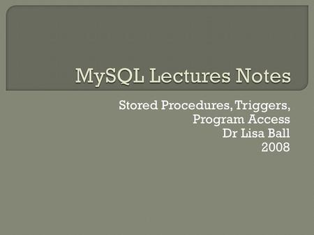 Stored Procedures, Triggers, Program Access Dr Lisa Ball 2008.