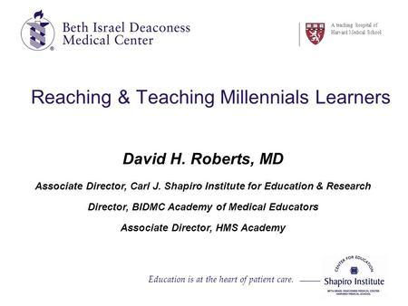 Education is at the heart of patient care. A teaching hospital of Harvard Medical School Reaching & Teaching Millennials Learners David H. Roberts, MD.