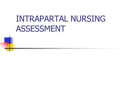 INTRAPARTAL NURSING ASSESSMENT. Maternal Assessment 1. History General health Medications Allergies Obstetrical Labor Birth plan.