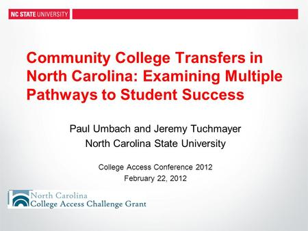 Community College Transfers in North Carolina: Examining Multiple Pathways to Student Success Paul Umbach and Jeremy Tuchmayer North Carolina State University.