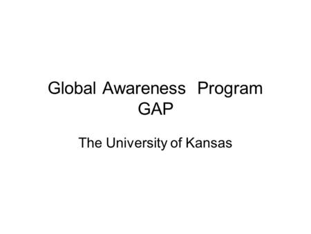 Global Awareness Program GAP The University of Kansas.