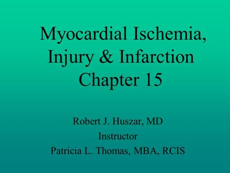 Myocardial Ischemia, Injury & Infarction Chapter 15 Robert J. Huszar, MD Instructor Patricia L. Thomas, MBA, RCIS.