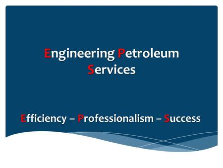 Engineering Petroleum Services Efficiency – Professionalism – Success.