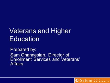 Veterans and Higher Education Prepared by: Sam Ohannesian, Director of Enrollment Services and Veterans' Affairs.