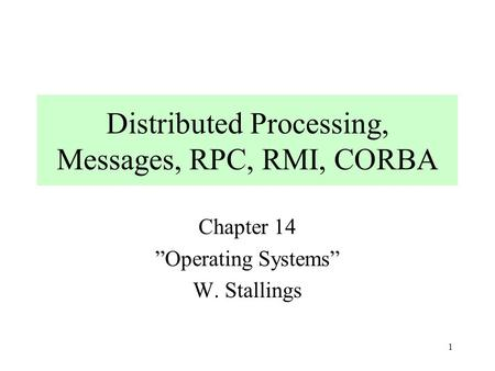 "1 Distributed Processing, Messages, RPC, RMI, CORBA Chapter 14 ""Operating Systems"" W. Stallings."