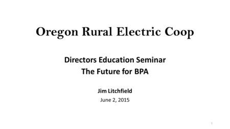 Oregon Rural Electric Coop Directors Education Seminar The Future for BPA Jim Litchfield June 2, 2015 1.