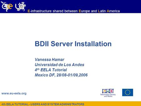 4th EELA TUTORIAL - USERS AND SYSTEM ADMINISTRATORS www.eu-eela.org E-infrastructure shared between Europe and Latin America BDII Server Installation Vanessa.