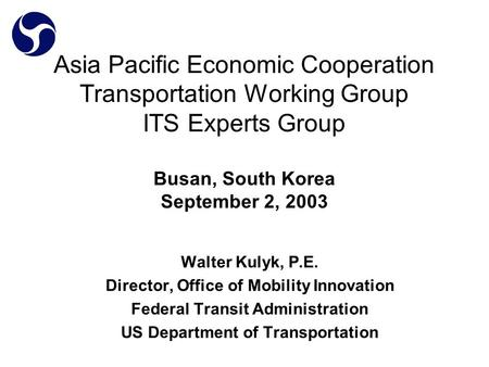 Asia Pacific Economic Cooperation Transportation Working Group ITS Experts Group Busan, South Korea September 2, 2003 Walter Kulyk, P.E. Director, Office.