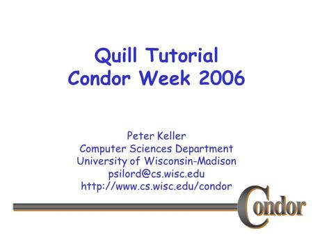 Peter Keller Computer Sciences Department University of Wisconsin-Madison  Quill Tutorial Condor Week.